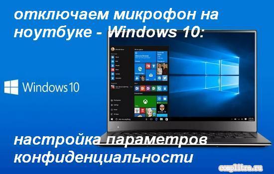 Как отключить микрофон (камеру) на ноутбуке Windows 10: настройка параметров конфиденциальности