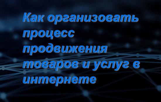 Как организовать процесс продвижения товаров и услуг в интернете