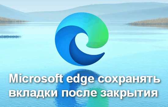 Как в Microsoft Edge сохранять вкладки